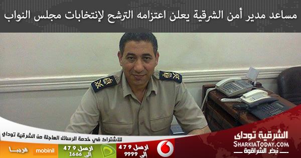 مساعد مدير أمن الشرقية يعلن اعتزامه الترشح لإنتخابات مجلس النواب بههيا